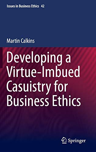 Developing a Virtue-Imbued Casuistry for Business Ethics (Issues in Business Ethics): Calkins, ...