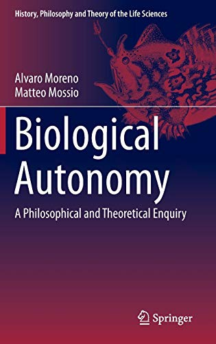 Biological Autonomy: A Philosophical and Theoretical Enquiry (History, Philosophy and Theory of the...