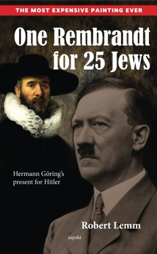 One Rembrandt for 25 Jews: Hermann Gorings: Robert J Lemm