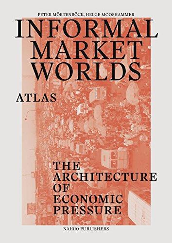 Informal Market Worlds: Atlas: The Architecture of Economic Pressure (Paperback): Helge Mooshammer