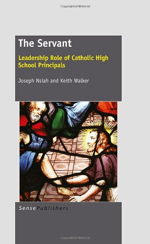 The Servant: Leadership Role of Catholic High School Principals (9462090564) by Nsiah, Joseph; Walker, Keith