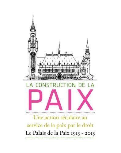 La Construction de La Paix: Une Action Seculaire Au Service de La Paix Par Le Droit: Le Palais de ...
