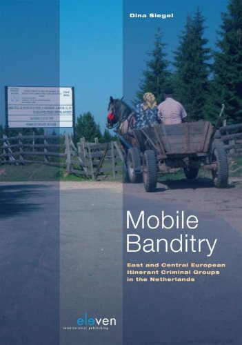 Mobile Banditry: East and Central European Itinerant Criminal Groups in the Netherlands: Siegel, ...