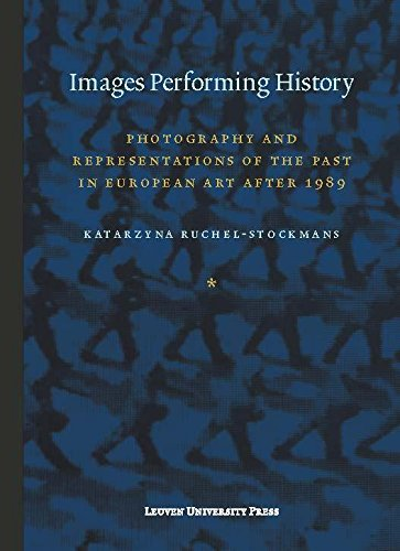 Images Performing History: Photography and Representations of the Past in European Art After 1989 (...