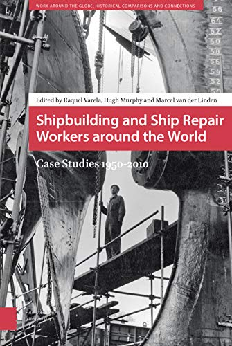 9789462981157: Shipbuilding and Ship Repair Workers around the World: Case Studies 1950-2010 (Work around the Globe: Historical Comparisons)
