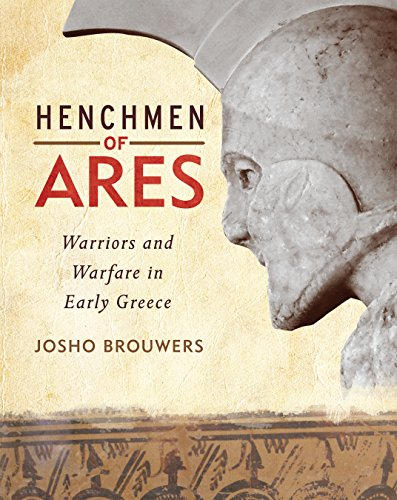 Henchmen of Ares: Warriors and Warfare in Early Greece: Josho Brouwers
