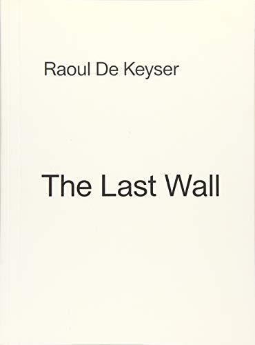 Raoul De Keyser: The Last Wall: De Keyser, Raoul