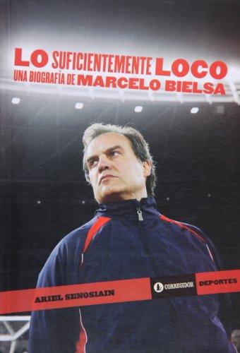 9789500519717: Lo suficientemente loco. Una bigrafia de Marcelo Bielsa (Spanish Edition)