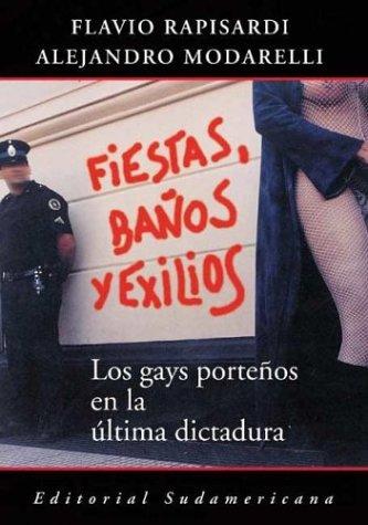 Fiestas, Baños y Exilios. Los gays porteños en la última dictadura.: Rapisardi...