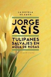 Tulipanes salvajes en agua de rosas /: Asis, Jorge