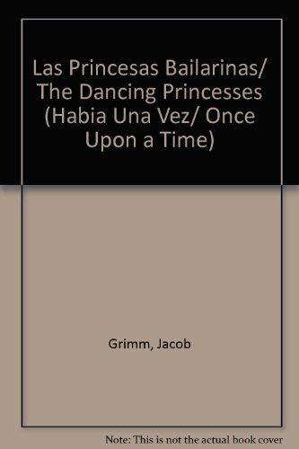 Las Princesas Bailarinas/ The Dancing Princesses (Habia Una Vez/ Once Upon A Time) (Spanish Edition) (9789501114416) by Jacob Grimm