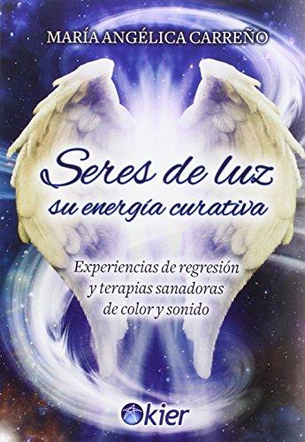 SERES DE LUZ, SU ENERGÍA CURATIVA: EXPERIENCIAS DE REGRESIÓN Y TERAPIAS SANADORAS DE ...