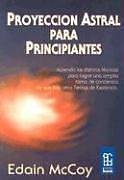 Proyeccion Astral Para Principiantes: Aprenda las Distintas Tecnicas Para Lograr una Amplia Toma de Conciencia de Que Hay Otros Reinos de Existencia (Spanish Edition) (9789501732016) by Edain McCoy