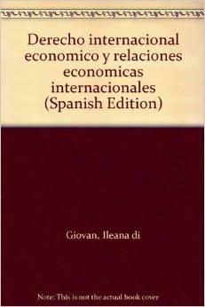 DERECHO INTERNACIONAL ECONOMICO Y RELACIONES ECONOMICAS INTERNACIONALES: DI GIOVAN, ILEANA