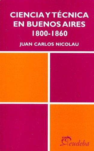 Ciencia y Tecnica En Buenos Aires 1800-1860: Juan Carlos Nicolau