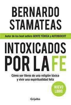 9789502805009: Intoxicados por la fe / Intoxicated by Faith: Como ser libres de una religion toxica y vivir una espiritualidad feliz / How to be free of a toxic ... live a happy spirituality (Spanish Edition)