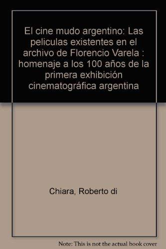 9789504370291: El cine mudo argentino: Las peliculas existentes en el archivo de Florencio Varela : homenaje a los 100 años de la primera exhibición cinematográfica argentina (Spanish Edition)