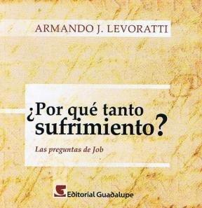 POR QUE TANTO SUFRIMIENTO? Las preguntas de Job: Levoratti, Armando J.