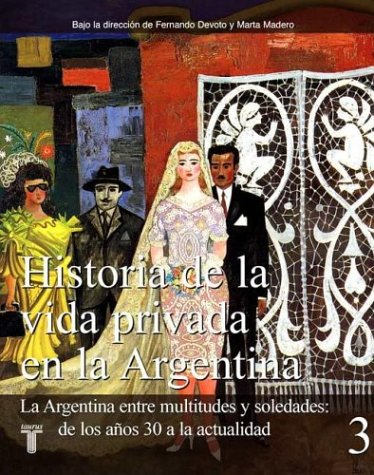 Historia de La Vida Privada En La Argentina: Devoto, Fernando, Madero, Marta
