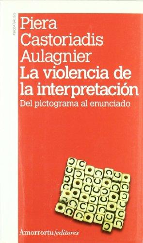La violencia de la interpretación: Del pictograma: CASTORIADIS AULAGNIER PIERA