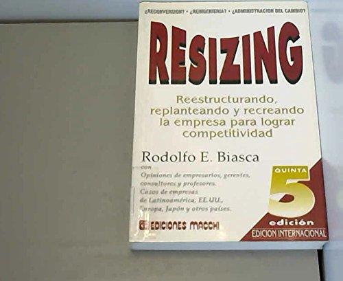 9789505371518: Resizing: Reestructurando, Replanteando y Recreando La Empresa Para Lograr Competitividad (Spanish Edition)