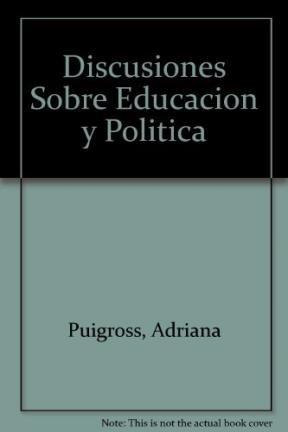 Discusiones sobre educación y política.: Puiggrós, Adriana -