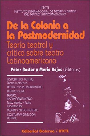 DE LA COLONIA A LA POSTMODERNIDAD. TEORIA TEATRAL Y CRITICA SOBRE TEATRO LATINOAMERICANO: ROSTER, ...