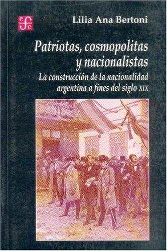 9789505574049: Patriotas, cosmopolitas y nacionalistas. La construcción de la nacionalidad argentina a fines del siglo XIX (Seccion de Obras de Historia) (Spanish Edition)