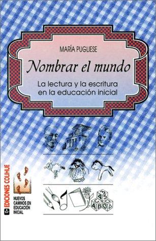 Nombrar El Mundo: La Lectura y La Escritura En La Educacion Inicial: Mara Pugliese