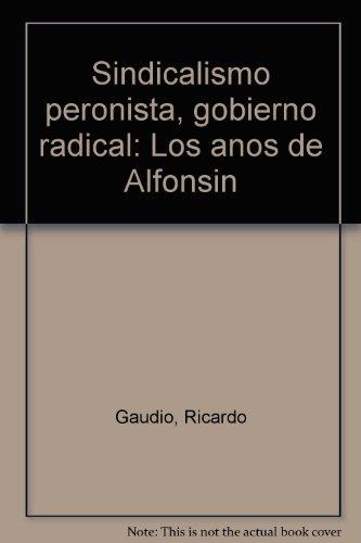 SINDICALISMO PERONISTA. GOBIERNO RADICAL. (Los años de Alfonsín): Gaudio, Ricardo - ...