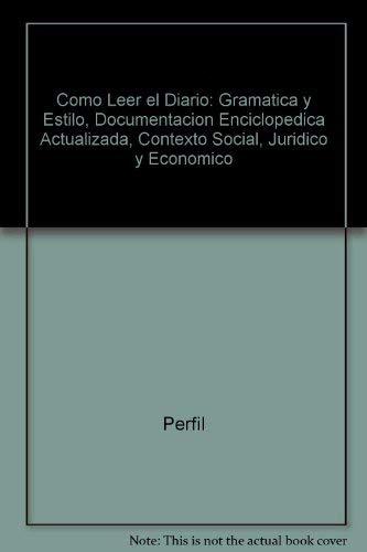 9789506391683: Como Leer el Diario: Gramatica y Estilo, Documentacion Enciclopedica Actualizada, Contexto Social, Juridico y Economico
