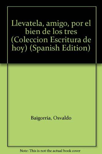 9789506940492: Llévatela, amigo, por el bien de los tres (Colección Escritura de hoy) (Spanish Edition)