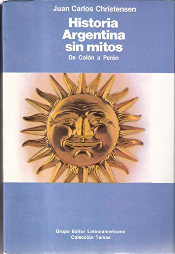 HISTORIA ARGENTINA SIN MITOS: DE COLON A PERON: CHRISTENSEN, JUAN C.