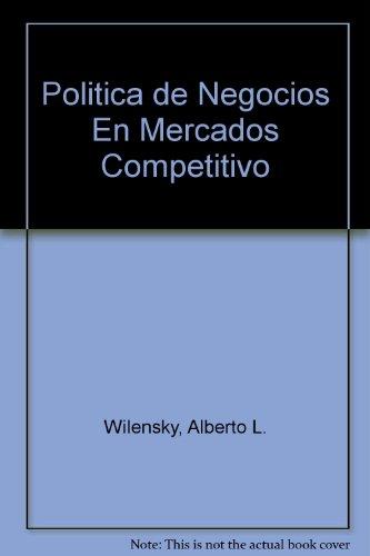 POLITICA DE NEGOCIOS EN MERCADOS COMPETITIVOS: WILENSKY, ALBERTO L.