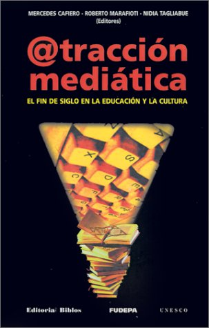ATRACCION MEDIATICA. EL FIN DE SIGLO EN LA EDUCACION Y LA CULTURA: CAFIERO, MERCEDES; MARAFIOTI, ...