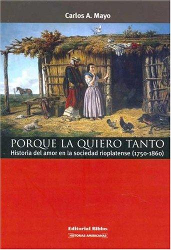 9789507864414: Porque La Quiero Tanto: Historia del Amor En La Sociedad Rioplatense (1750-1860) (Coleccion Historias Americanas) (Spanish Edition)