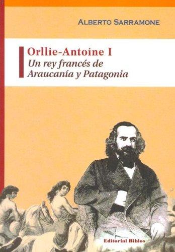 Orllie-Antoine I: Un Rey Frances de Araucania: Sarramone, Alberto
