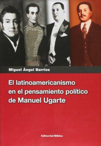 EL LATINOAMERICANISMO EN EL PENSAMIENTO POLITICO DE MANUEL UGARTE: BARRIOS, MIGUEL ANGEL