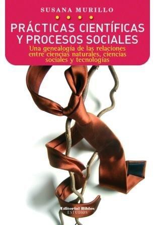 PRACTICAS CIENTIFICAS Y PROCESOS SOCIALES. UNA GENEALOGIA DE LAS RELACIONES ENTRE CIENCIAS ...