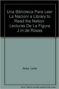 9789508451989: Una biblioteca para leer la nacion. Lecturas de la figura Juan Manuel de Rosas (Spanish Edition)