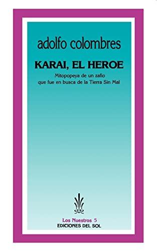 Karai, el Heroe: Mitopopeya de un Zafio Que Fue en Busca de la Tierra Sin Mal: Adolfo Colombres