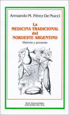 La medicina tradicional del noroeste argentino. Historia y presente.: PEREZ DE NUCCI, Armando