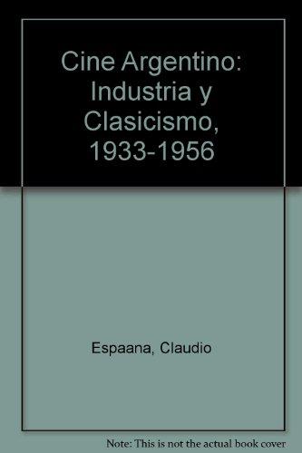9789509807587: Cine Argentino: Industria y Clasicismo, 1933-1956 (Spanish Edition)