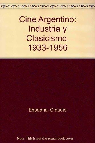 9789509807594: Cine Argentino: Industria y Clasicismo, 1933-1956 (Spanish Edition)