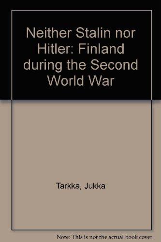 Neither Stalin Nor Hitler: Finland During the: Tarkka, Jukka; Jakobson,