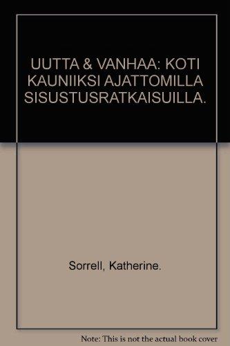 UUTTA and VANHAA: KOTI KAUNIIKSI AJATTOMILLA SISUSTUSRATKAISUILLA.: Sorrell, Katherine.