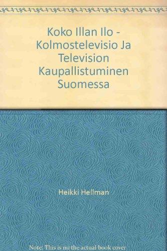 9789522223395: Koko Illan Ilo - Kolmostelevisio Ja Television Kaupallistuminen Suomessa