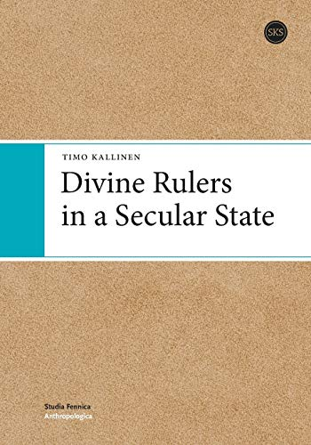 Divine Rulers in a Secular State (Studia Fennica: Anthropologica, 3): Timo Kallinen