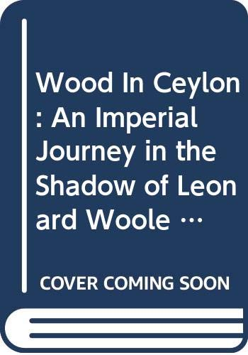 Wood In Ceylon: An Imperial Journey in the Shadow of Leonard Woole 1904-1911 Christopher Ondaatje