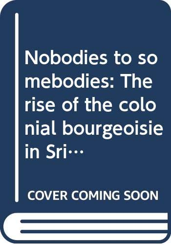 9789559102267: Nobodies to somebodies: The rise of the colonial bourgeoisie in Sri Lanka